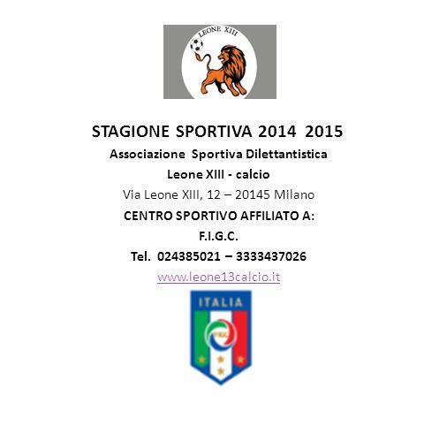 STAGIONE SPORTIVA 2014 2015 Associazione Sportiva Dilettantistica Leone XIII - calcio Via Leone XIII, 12 – 20145 Milano CENTRO SPORTIVO AFFILIATO A: F