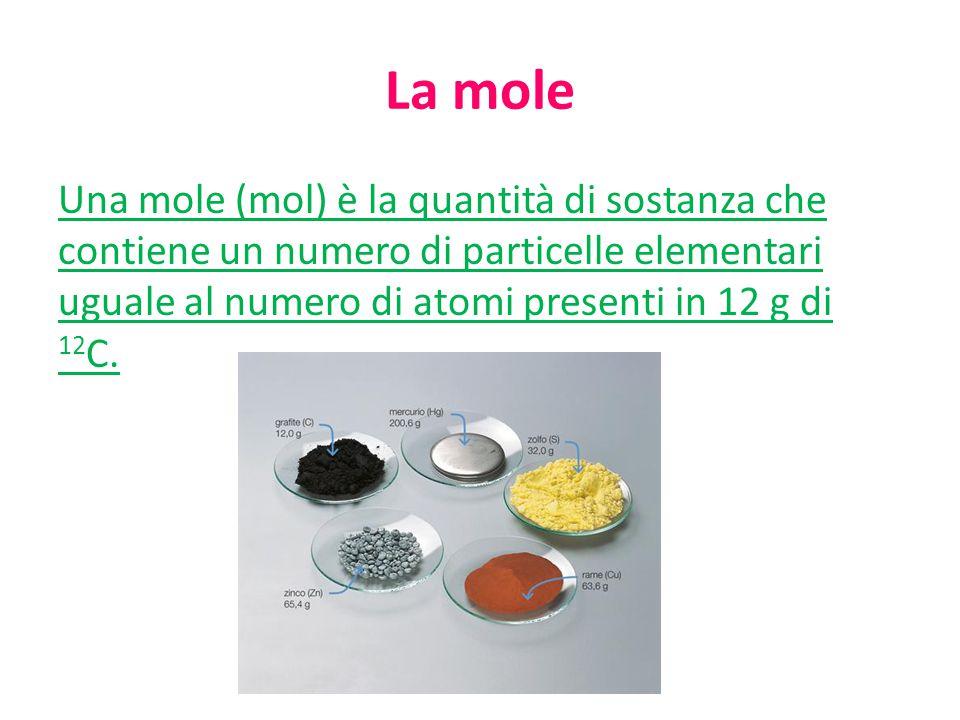 La mole Una mole (mol) è la quantità di sostanza che contiene un numero di particelle elementari uguale al numero di atomi presenti in 12 g di 12 C.