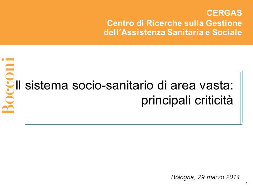 Il sistema socio-sanitario di area vasta: principali criticità CERGAS Centro di Ricerche sulla Gestione dell'Assistenza Sanitaria e Sociale Bologna, 29 marzo 2014 1