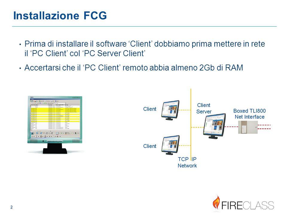 222 2 2 Installazione FCG Prima di installare il software 'Client' dobbiamo prima mettere in rete il 'PC Client' col 'PC Server Client' Accertarsi che il 'PC Client' remoto abbia almeno 2Gb di RAM