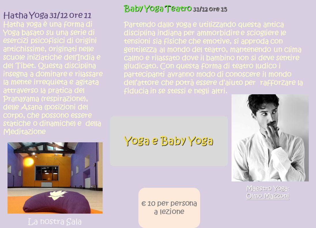 Yoga e Baby Yoga Hatha Yoga 31/12 ore 11 Hatha yoga è una forma di Yoga basato su una serie di esercizi psicofisici di origini antichissime, originati nelle scuole iniziatiche dell'India e del Tibet.