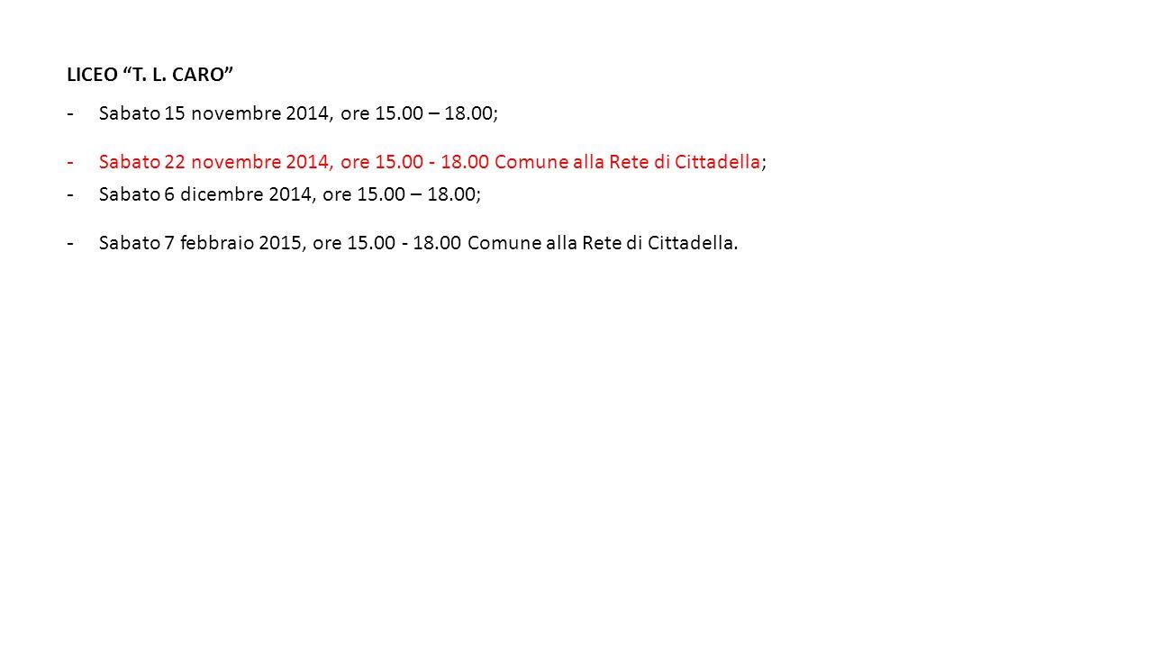 """LICEO """"T. L. CARO"""" - Sabato 15 novembre 2014, ore 15.00 – 18.00; - Sabato 22 novembre 2014, ore 15.00 - 18.00 Comune alla Rete di Cittadella; - Sabato"""
