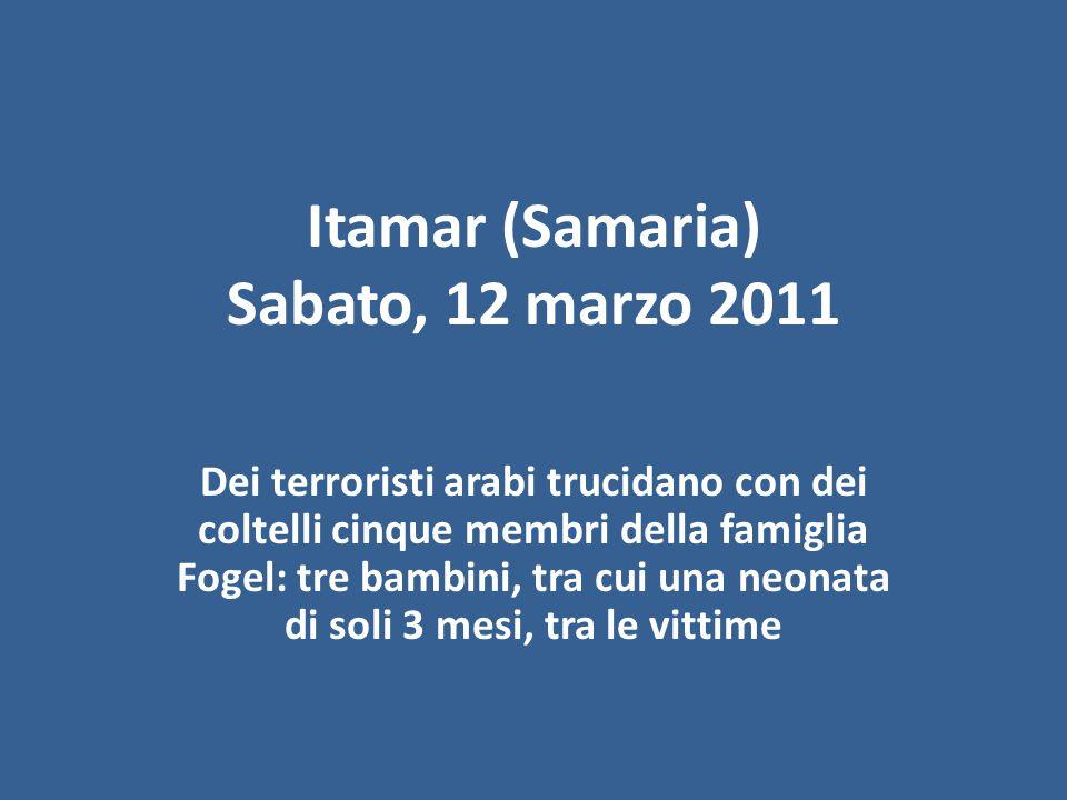 Itamar (Samaria) Sabato, 12 marzo 2011 Dei terroristi arabi trucidano con dei coltelli cinque membri della famiglia Fogel: tre bambini, tra cui una neonata di soli 3 mesi, tra le vittime
