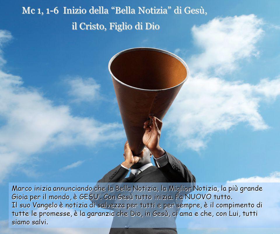 Mc 1, 1-6 Inizio della Bella Notizia di Gesù, il Cristo, Figlio di Dio Marco inizia annunciando che la Bella Notizia, la Miglior Notizia, la più grande Gioia per il mondo, è GESU'.