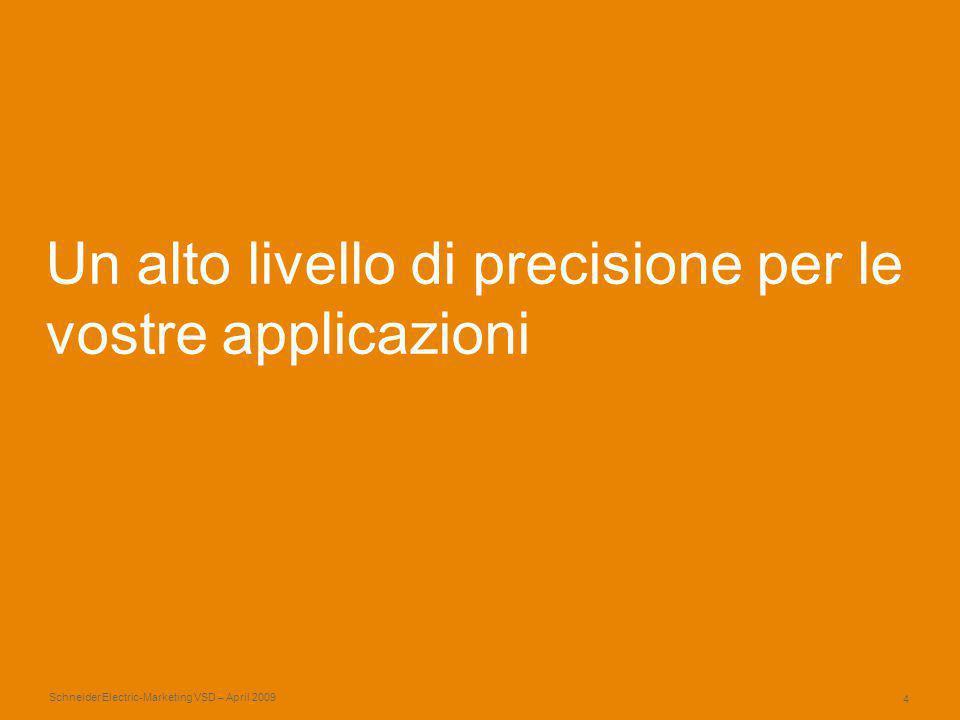 Schneider Electric 4 -Marketing VSD – April 2009 Un alto livello di precisione per le vostre applicazioni
