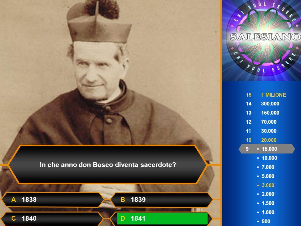 15 1 MILIONE 14 300.000 13 150.000 12 70.000 11 30.000 10 20.000 9 15.000 10.000 7.000 5.000 3.000 2.000 1.500 1.000 500 In che anno don Bosco diventa sacerdote.