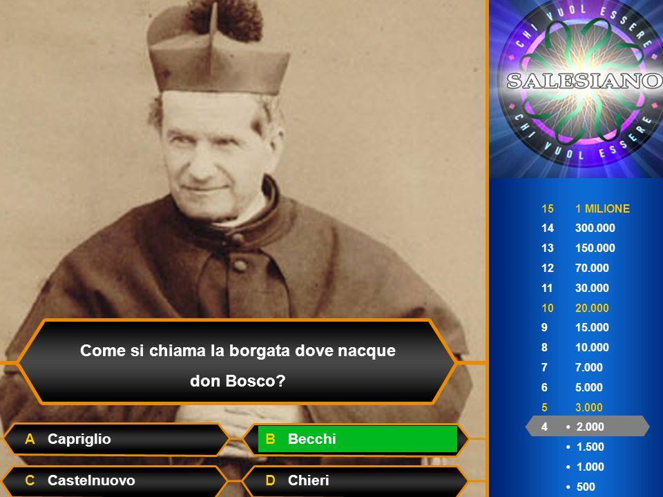 15 1 MILIONE 14 300.000 13 150.000 12 70.000 11 30.000 10 20.000 9 15.000 8 10.000 7 7.000 6 5.000 5 3.000 4 2.000 1.500 1.000 500 Come si chiama la borgata dove nacque don Bosco.