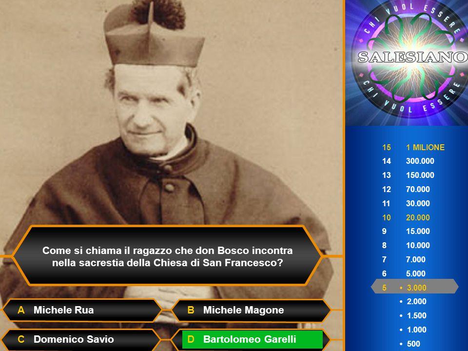 15 1 MILIONE 14 300.000 13 150.000 12 70.000 11 30.000 10 20.000 9 15.000 8 10.000 7 7.000 6 5.000 5 3.000 2.000 1.500 1.000 500 Come si chiama il ragazzo che don Bosco incontra nella sacrestia della Chiesa di San Francesco.