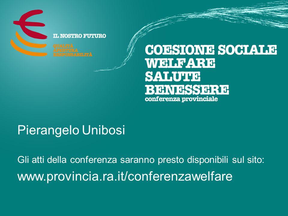 Pierangelo Unibosi Gli atti della conferenza saranno presto disponibili sul sito: www.provincia.ra.it/conferenzawelfare