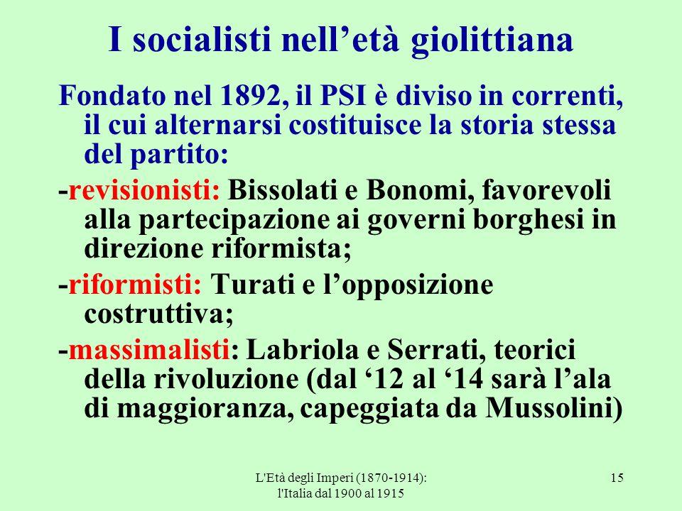 L'Età degli Imperi (1870-1914): l'Italia dal 1900 al 1915 15 I socialisti nell'età giolittiana Fondato nel 1892, il PSI è diviso in correnti, il cui a