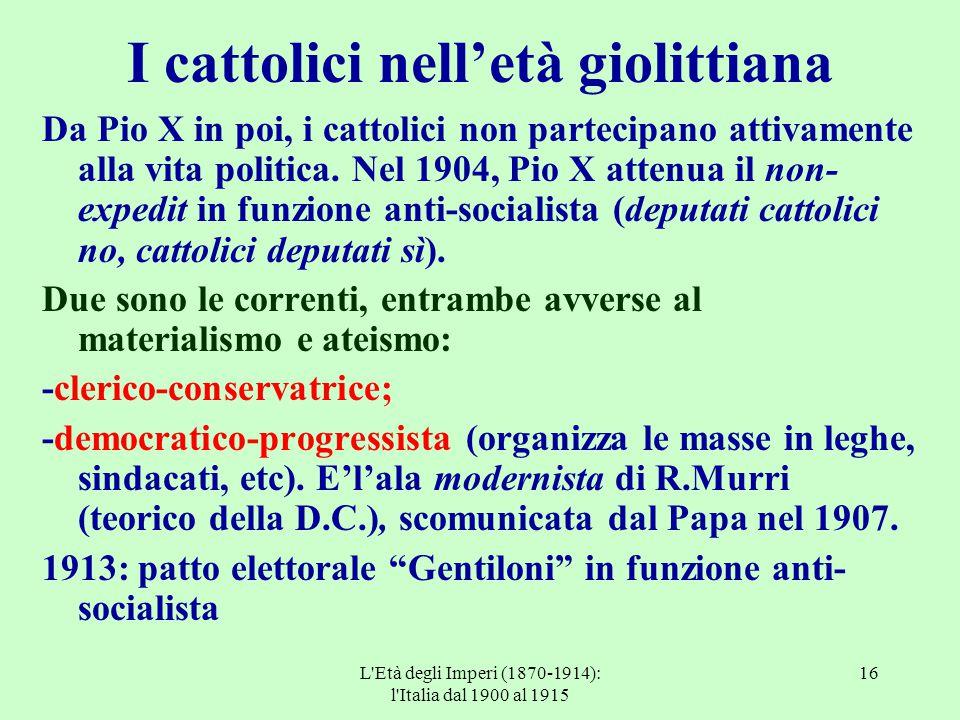L'Età degli Imperi (1870-1914): l'Italia dal 1900 al 1915 16 I cattolici nell'età giolittiana Da Pio X in poi, i cattolici non partecipano attivamente