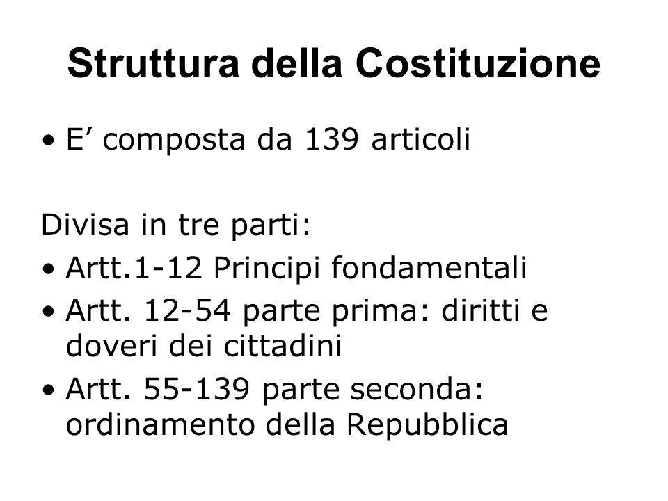 Struttura della Costituzione E' composta da 139 articoli Divisa in tre parti: Artt.1-12 Principi fondamentali Artt. 12-54 parte prima: diritti e dover