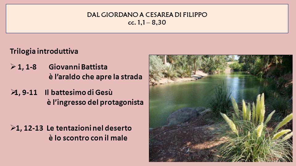 DAL GIORDANO A CESAREA DI FILIPPO cc. 1,1 – 8,30 Trilogia introduttiva  1, 1-8 Giovanni Battista è l'araldo che apre la strada  1, 9-11 Il battesimo