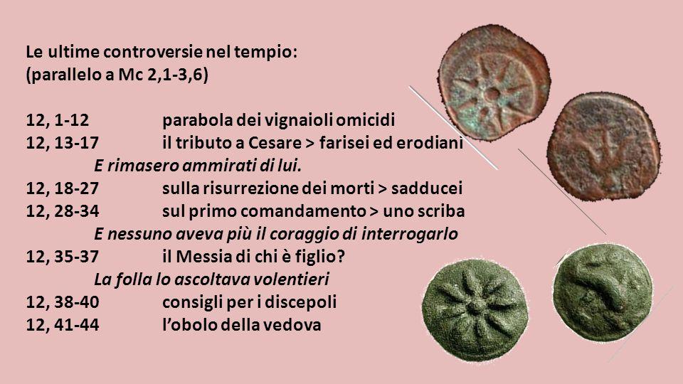 Le ultime controversie nel tempio: (parallelo a Mc 2,1-3,6) 12, 1-12parabola dei vignaioli omicidi 12, 13-17il tributo a Cesare > farisei ed erodiani