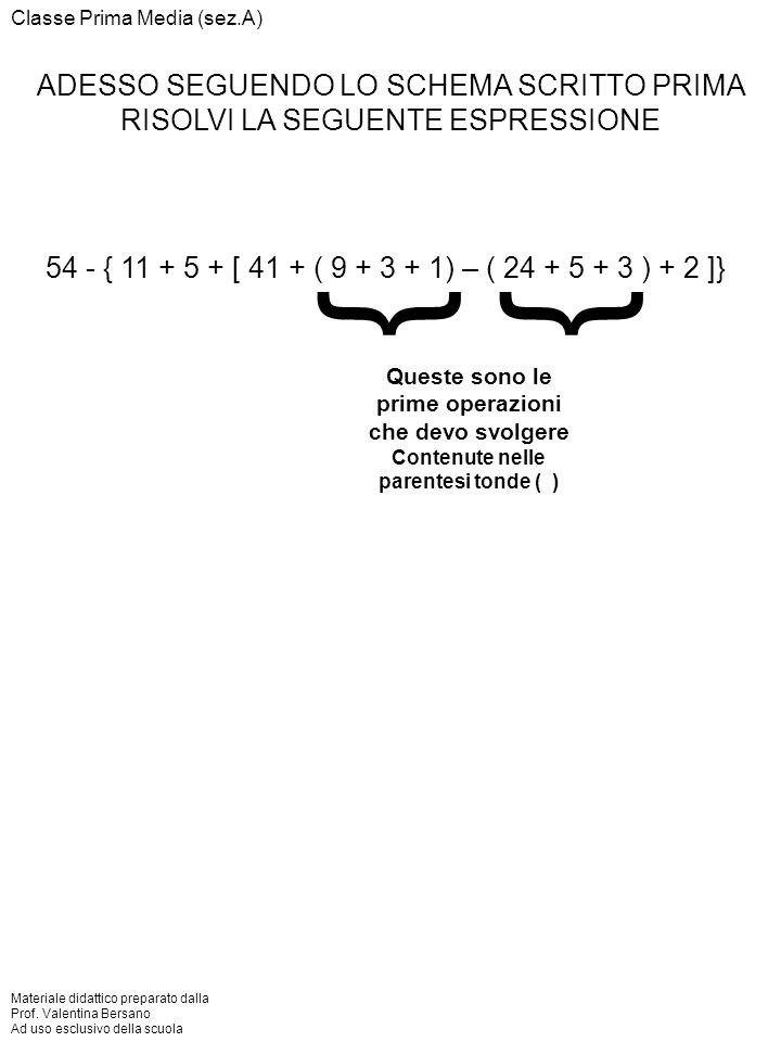 ADESSO SEGUENDO LO SCHEMA SCRITTO PRIMA RISOLVI LA SEGUENTE ESPRESSIONE 54 - { 11 + 5 + [ 41 + ( 9 + 3 + 1) – ( 24 + 5 + 3 ) + 2 ]} }} Queste sono le