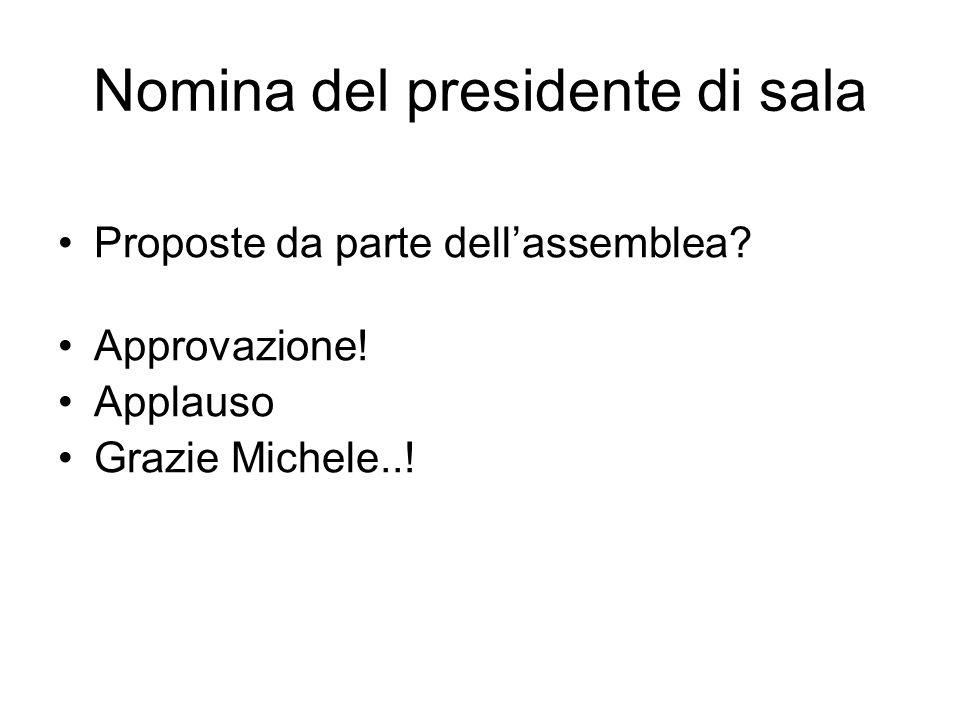 Nomina del presidente di sala Proposte da parte dell'assemblea? Approvazione! Applauso Grazie Michele..!
