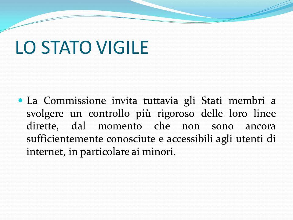 LO STATO VIGILE La Commissione invita tuttavia gli Stati membri a svolgere un controllo più rigoroso delle loro linee dirette, dal momento che non sono ancora sufficientemente conosciute e accessibili agli utenti di internet, in particolare ai minori.