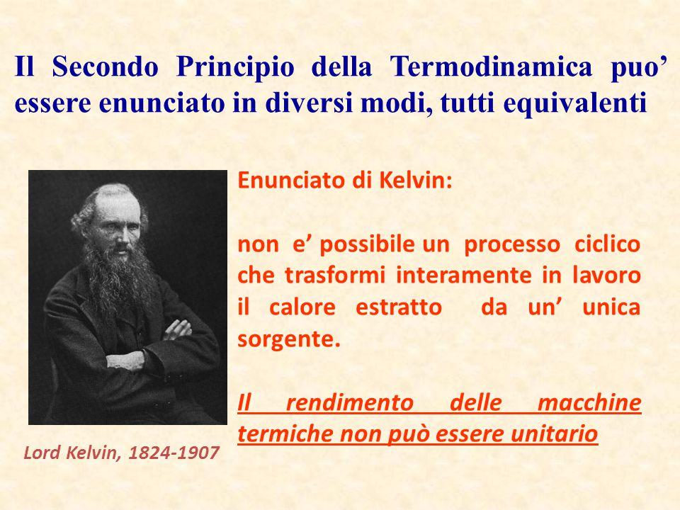 Lord Kelvin, 1824-1907 Enunciato di Kelvin: non e' possibile un processo ciclico che trasformi interamente in lavoro il calore estratto da un' unica s