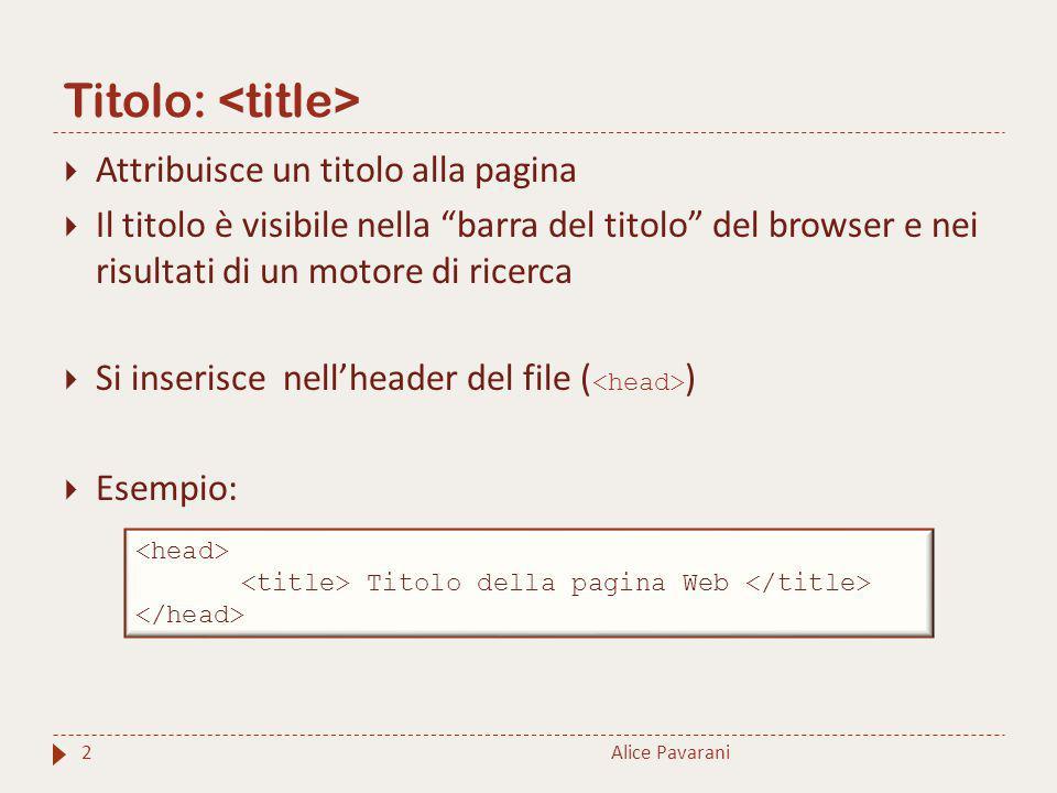 Tag 3  Aggiunge l'autore, una breve descrizione per la pagina o alcune parole chiave: elementi essenziali per il posizionamento di una pagina tra i risultati forniti da un motore di ricerca  Si inserisce nell'header del file ( )  Ha tre attributi principali:  name  content  charset : specifica la codifica del documento HTML Alice Pavarani