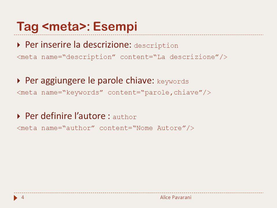 Tag : Esempi 4  Per inserire la descrizione: description  Per aggiungere le parole chiave: keywords  Per definire l'autore : author Alice Pavarani