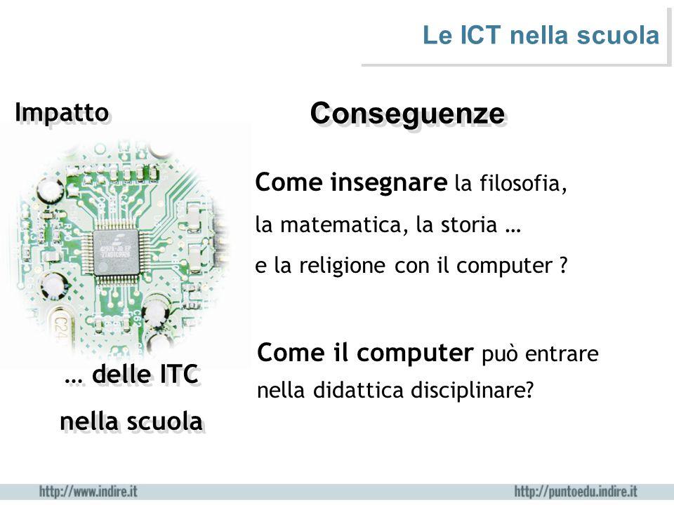… delle ITC nella scuola … delle ITC nella scuola Impatto Le ICT nella scuola Conseguenze Come il computer può entrare nella didattica disciplinare? C
