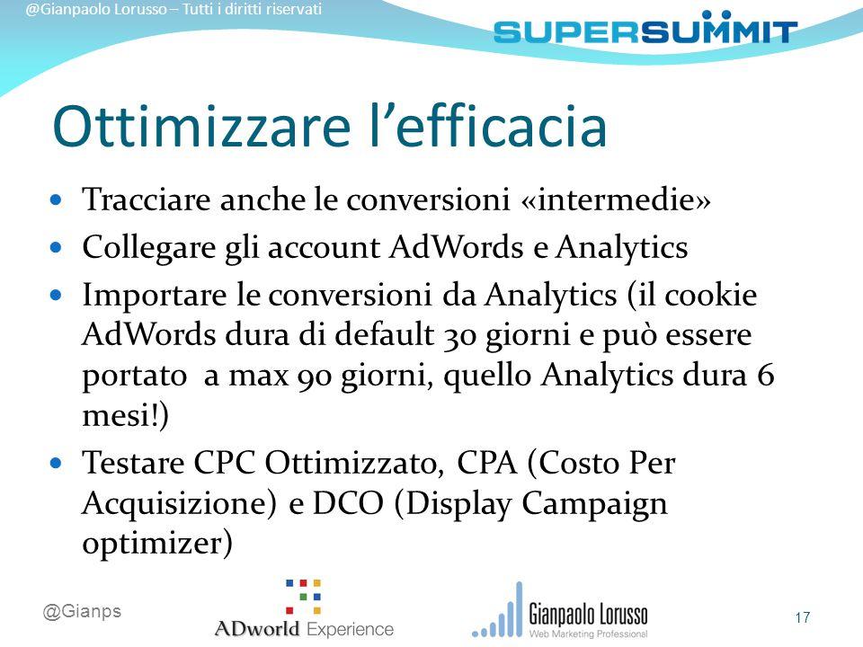 @Gianps @Gianpaolo Lorusso – Tutti i diritti riservati Tracciare anche le conversioni «intermedie» Collegare gli account AdWords e Analytics Importare le conversioni da Analytics (il cookie AdWords dura di default 30 giorni e può essere portato a max 90 giorni, quello Analytics dura 6 mesi!) Testare CPC Ottimizzato, CPA (Costo Per Acquisizione) e DCO (Display Campaign optimizer) Ottimizzare l'efficacia 17