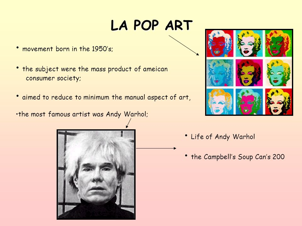 LA POP ART movement born in the 1950's; the subject were the mass product of ameican consumer society; aimed to reduce to minimum the manual aspect of art, the most famous artist was Andy Warhol; Life of Andy Warhol the Campbell's Soup Can's 200