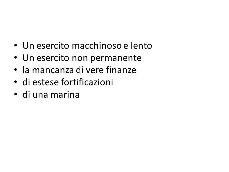 Un esercito macchinoso e lento Un esercito non permanente la mancanza di vere finanze di estese fortificazioni di una marina