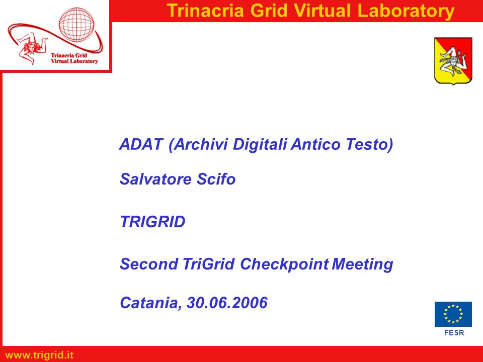 FESR www.trigrid.it Trinacria Grid Virtual Laboratory ADAT (Archivi Digitali Antico Testo) Salvatore Scifo TRIGRID Second TriGrid Checkpoint Meeting Catania, 30.06.2006