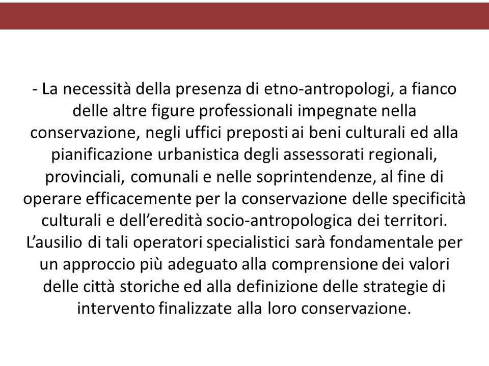 - La necessità della presenza di etno-antropologi, a fianco delle altre figure professionali impegnate nella conservazione, negli uffici preposti ai b