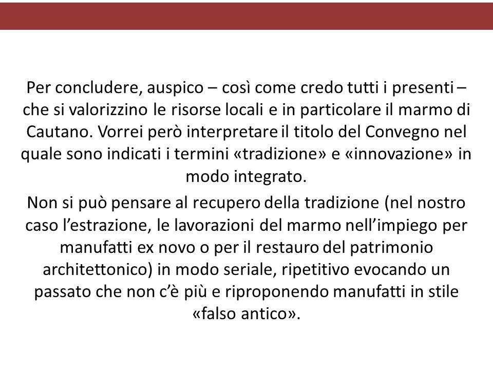 Per concludere, auspico – così come credo tutti i presenti – che si valorizzino le risorse locali e in particolare il marmo di Cautano.