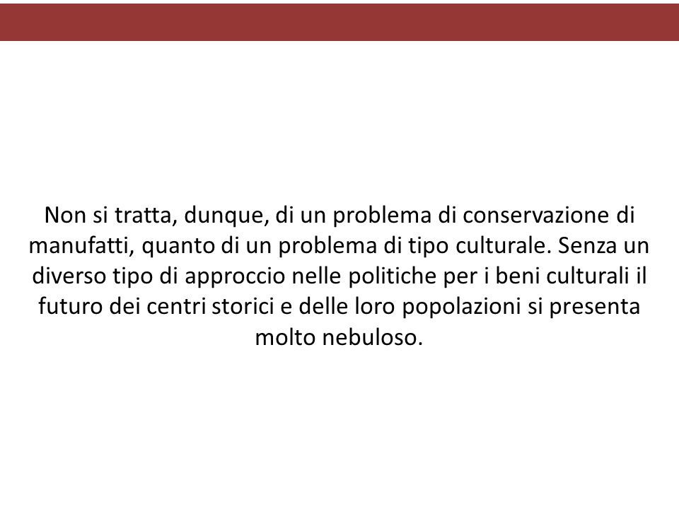 Non si tratta, dunque, di un problema di conservazione di manufatti, quanto di un problema di tipo culturale. Senza un diverso tipo di approccio nelle