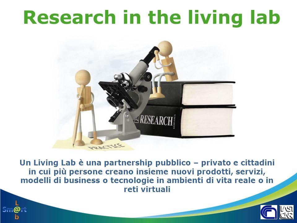 Il Laboratorio Virtuale del CNR Sm@rtL@b – si è ispirato alla rete Europea dei Living Lab ENoLL – è uno strumento finalizzato al rafforzamento di attività di ricerca svolte in coordinamento tra i diversi Gruppi di ricerca del CNR – Il progetto si basa su un insieme di attività di trasferimento tecnologico in cui gli istituti CNR hanno il compito di generare il confronto tra gli utenti finali e i soggetti coinvolti nei processi di sviluppo territoriale http://www.openlivinglabs.eu/