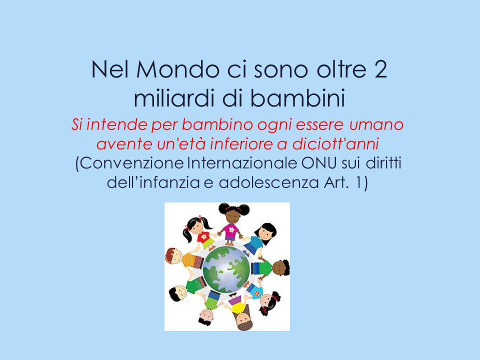 Nel Mondo ci sono oltre 2 miliardi di bambini Si intende per bambino ogni essere umano avente un età inferiore a diciott anni (Convenzione Internazionale ONU sui diritti dell'infanzia e adolescenza Art.