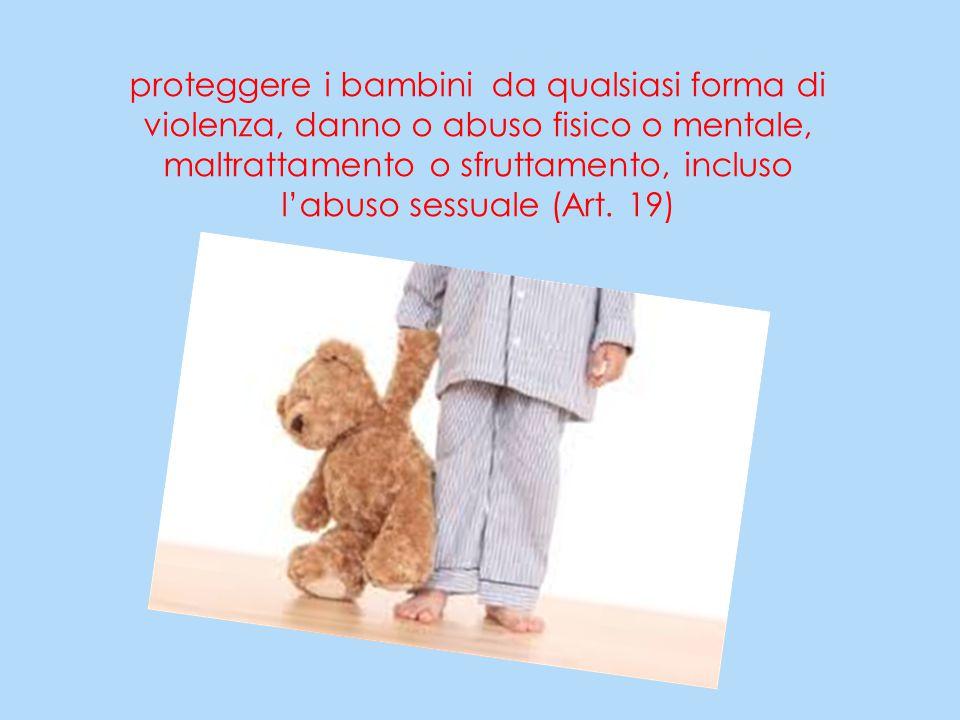 proteggere i bambini da qualsiasi forma di violenza, danno o abuso fisico o mentale, maltrattamento o sfruttamento, incluso l'abuso sessuale (Art. 19)