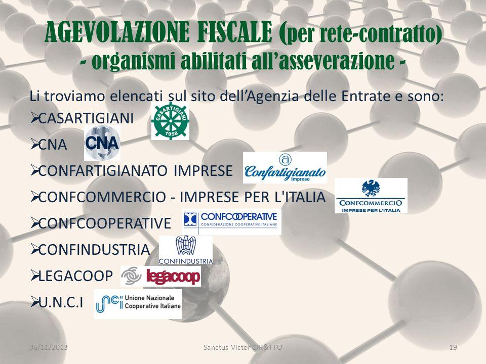 AGEVOLAZIONE FISCALE ( per rete-contratto) - organismi abilitati all'asseverazione - Li troviamo elencati sul sito dell'Agenzia delle Entrate e sono:  CASARTIGIANI  CNA  CONFARTIGIANATO IMPRESE  CONFCOMMERCIO - IMPRESE PER L ITALIA  CONFCOOPERATIVE  CONFINDUSTRIA  LEGACOOP  U.N.C.I 06/11/2013Sanctus Victor CIR&TTO19