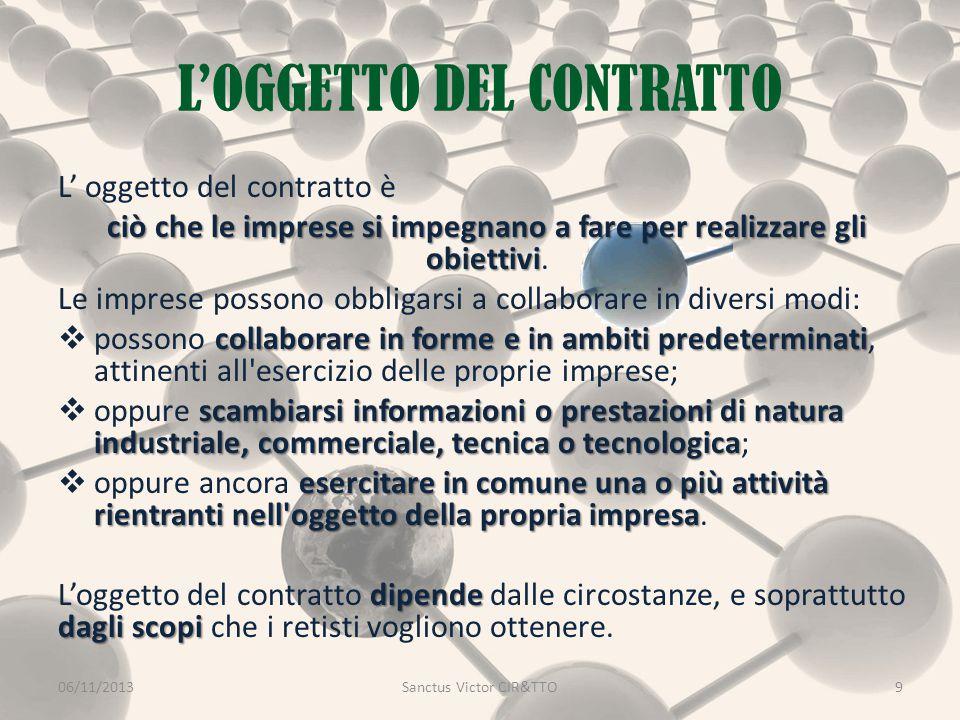 L'OGGETTO DEL CONTRATTO 06/11/2013Sanctus Victor CIR&TTO9 L' oggetto del contratto è ciò che le imprese si impegnano a fare per realizzare gli obiettivi ciò che le imprese si impegnano a fare per realizzare gli obiettivi.