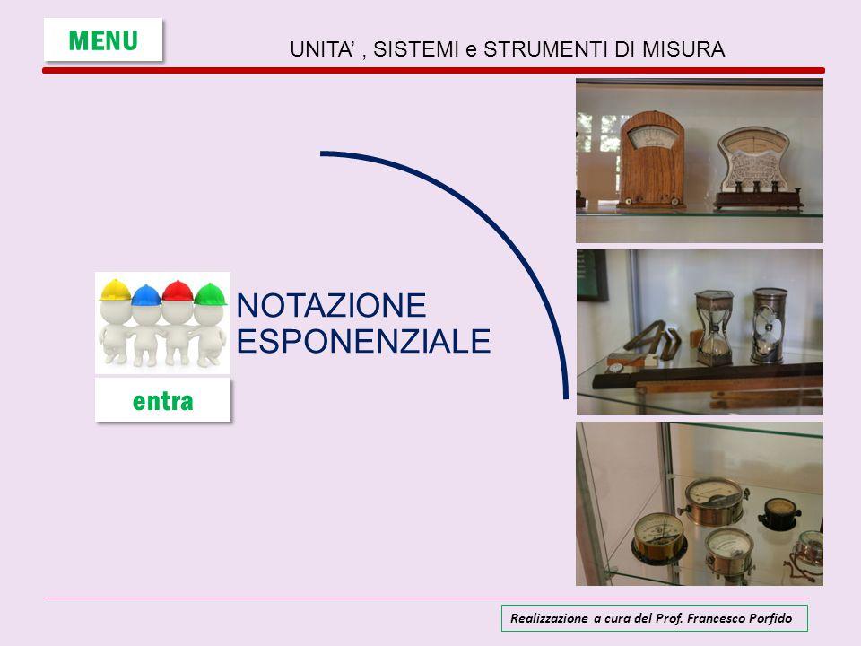 UNITA', SISTEMI e STRUMENTI DI MISURA NOTAZIONE ESPONENZIALE MENU entra Realizzazione a cura del Prof. Francesco Porfido