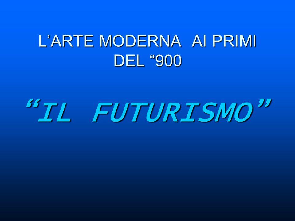 L'ARTE MODERNA AI PRIMI DEL 900 IL FUTURISMO