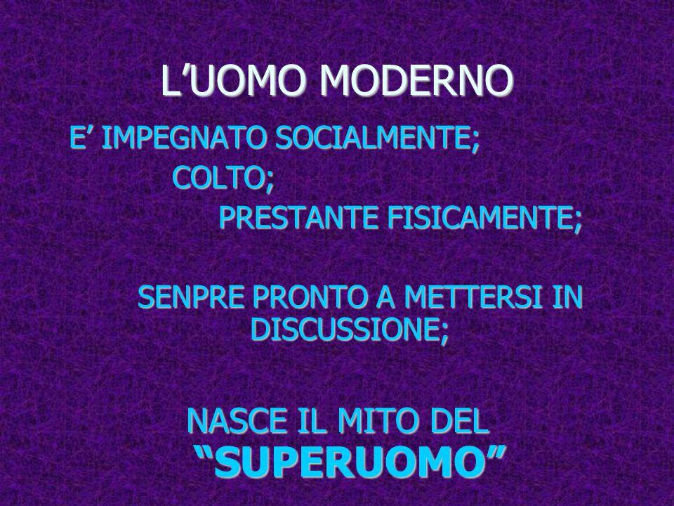 L'UOMO MODERNO E' IMPEGNATO SOCIALMENTE; E' IMPEGNATO SOCIALMENTE; COLTO; COLTO; PRESTANTE FISICAMENTE; PRESTANTE FISICAMENTE; SENPRE PRONTO A METTERSI IN DISCUSSIONE; SENPRE PRONTO A METTERSI IN DISCUSSIONE; NASCE IL MITO DEL SUPERUOMO