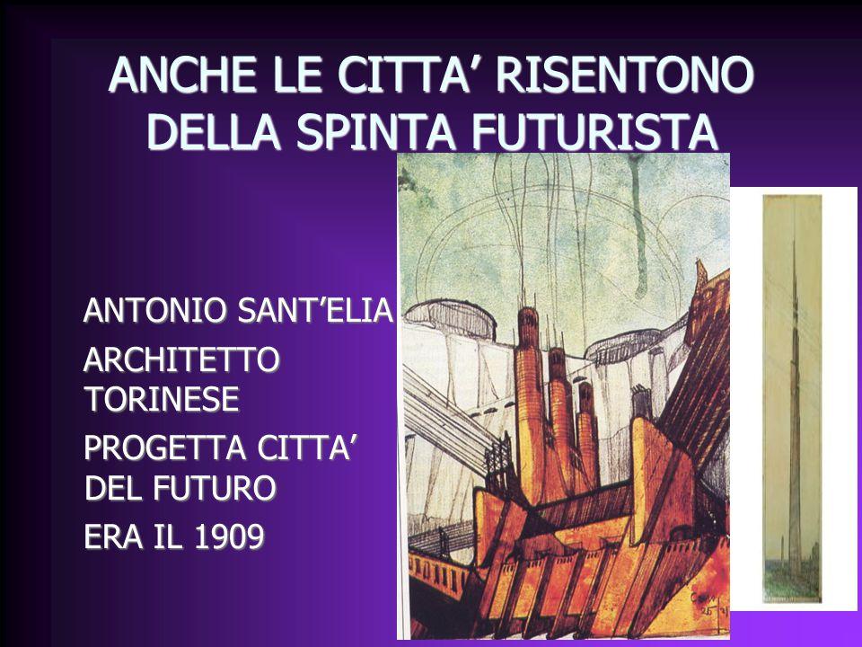 ANCHE LE CITTA' RISENTONO DELLA SPINTA FUTURISTA ANTONIO SANT'ELIA ANTONIO SANT'ELIA ARCHITETTO TORINESE ARCHITETTO TORINESE PROGETTA CITTA' DEL FUTURO PROGETTA CITTA' DEL FUTURO ERA IL 1909 ERA IL 1909
