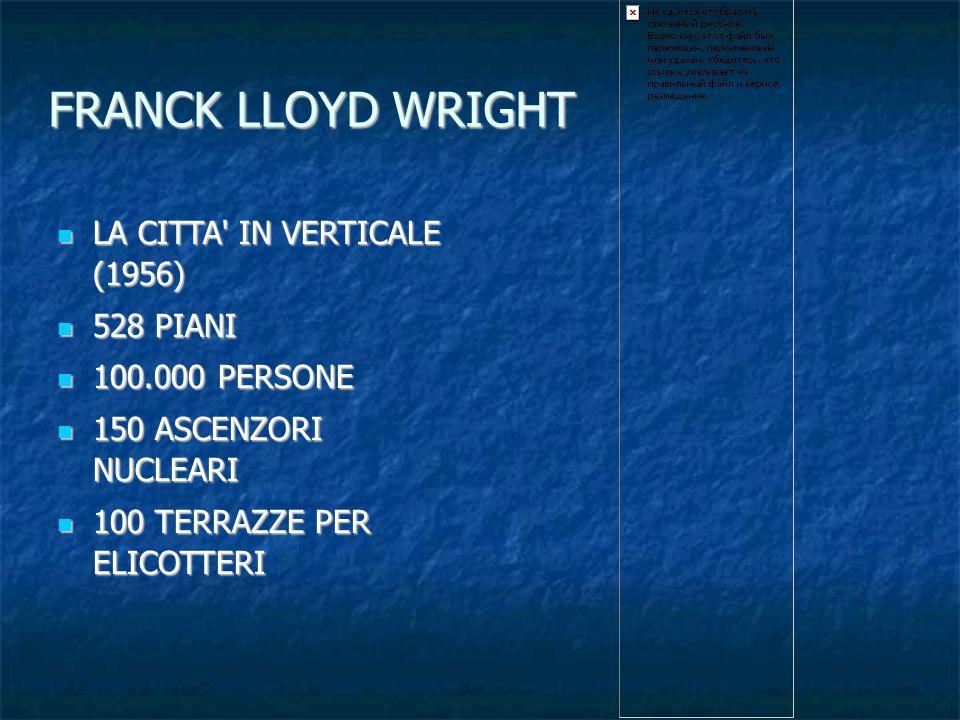 FRANCK LLOYD WRIGHT LA CITTA' IN VERTICALE (1956) LA CITTA' IN VERTICALE (1956) 528 PIANI 528 PIANI 100.000 PERSONE 100.000 PERSONE 150 ASCENZORI NUCL