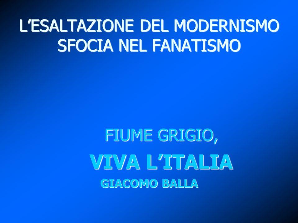 L'ESALTAZIONE DEL MODERNISMO SFOCIA NEL FANATISMO FIUME GRIGIO, FIUME GRIGIO, VIVA L'ITALIA VIVA L'ITALIA GIACOMO BALLA