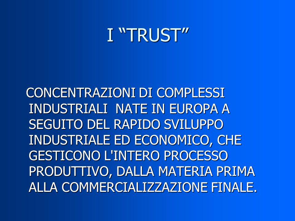 I TRUST CONCENTRAZIONI DI COMPLESSI INDUSTRIALI NATE IN EUROPA A SEGUITO DEL RAPIDO SVILUPPO INDUSTRIALE ED ECONOMICO, CHE GESTICONO L INTERO PROCESSO PRODUTTIVO, DALLA MATERIA PRIMA ALLA COMMERCIALIZZAZIONE FINALE.
