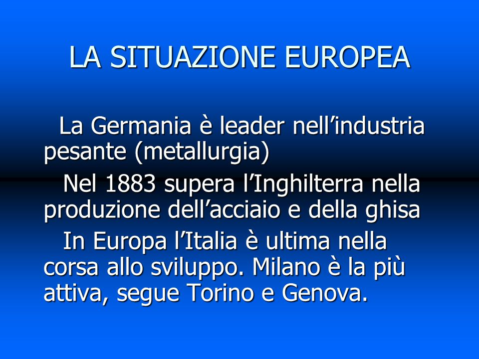 LA SITUAZIONE EUROPEA La Germania è leader nell'industria pesante (metallurgia) La Germania è leader nell'industria pesante (metallurgia) Nel 1883 supera l'Inghilterra nella produzione dell'acciaio e della ghisa Nel 1883 supera l'Inghilterra nella produzione dell'acciaio e della ghisa In Europa l'Italia è ultima nella corsa allo sviluppo.