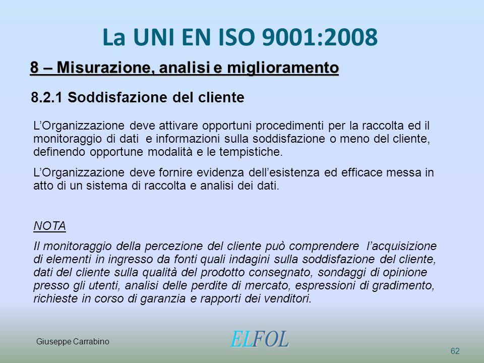 La UNI EN ISO 9001:2008 62 8 – Misurazione, analisi e miglioramento 8.2.1 Soddisfazione del cliente L'Organizzazione deve attivare opportuni procedime