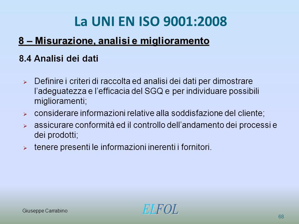 La UNI EN ISO 9001:2008 68 8 – Misurazione, analisi e miglioramento 8.4 Analisi dei dati  Definire i criteri di raccolta ed analisi dei dati per dimo