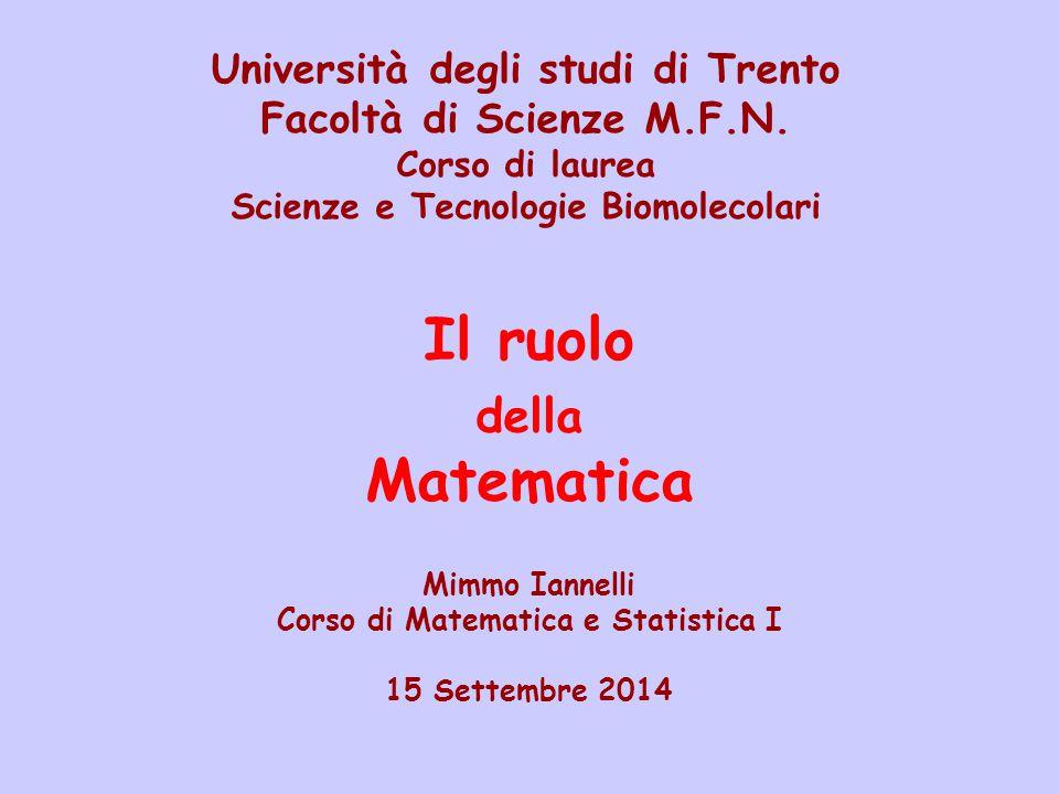 Il ruolo della Matematica Mimmo Iannelli Corso di Matematica e Statistica I 15 Settembre 2014 Università degli studi di Trento Facoltà di Scienze M.F.N.