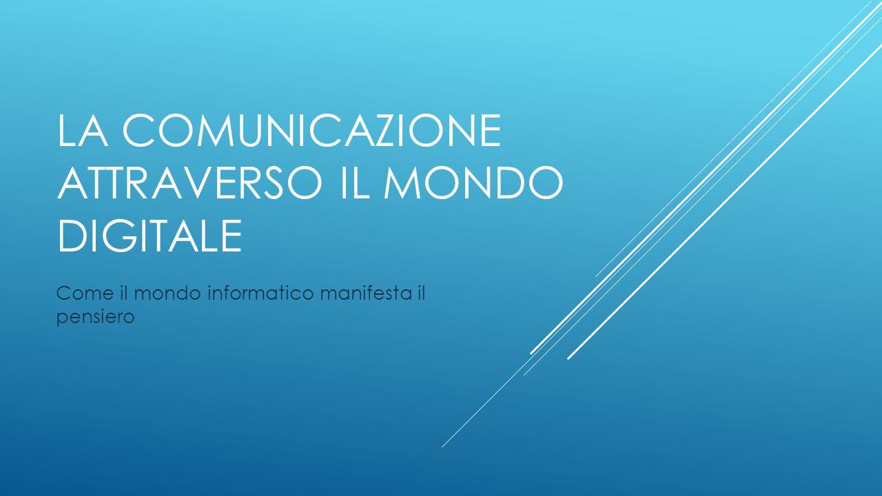 LA COMUNICAZIONE ATTRAVERSO IL MONDO DIGITALE Come il mondo informatico manifesta il pensiero