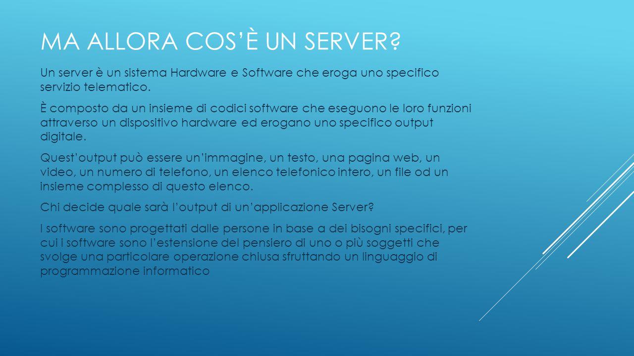 MA ALLORA COS'È UN SERVER? Un server è un sistema Hardware e Software che eroga uno specifico servizio telematico. È composto da un insieme di codici